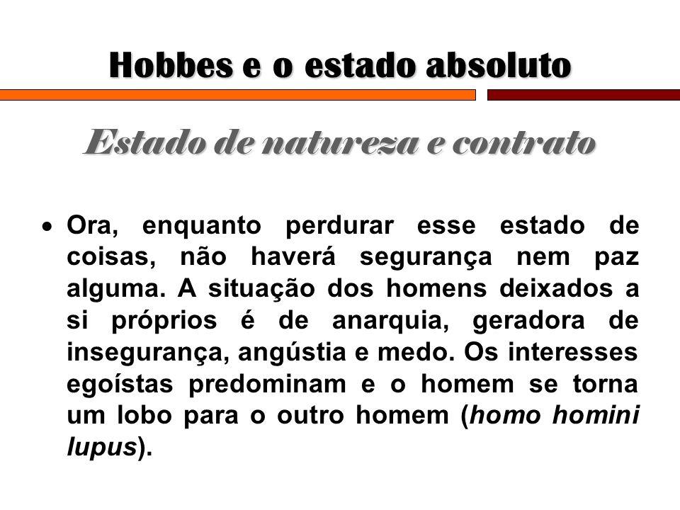 Hobbes e o estado absoluto Estado de natureza e contrato Ora, enquanto perdurar esse estado de coisas, não haverá segurança nem paz alguma. A situação