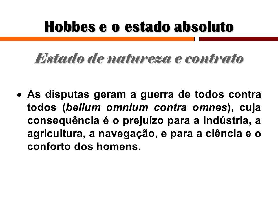 Hobbes e o estado absoluto Estado de natureza e contrato As disputas geram a guerra de todos contra todos (bellum omnium contra omnes), cuja consequên