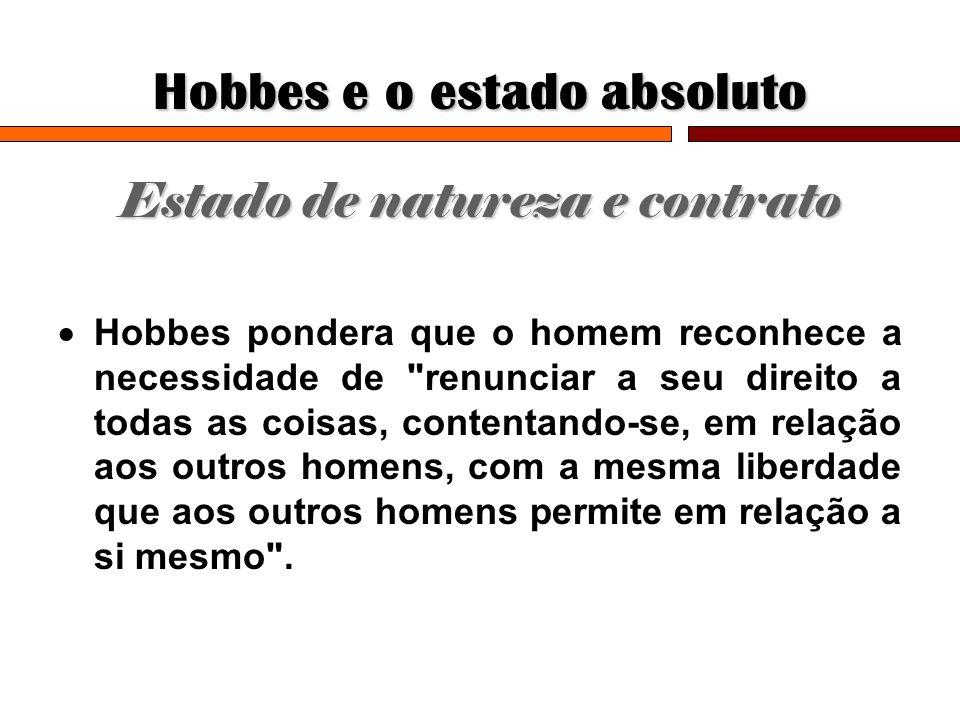 Hobbes e o estado absoluto Estado de natureza e contrato Hobbes pondera que o homem reconhece a necessidade de