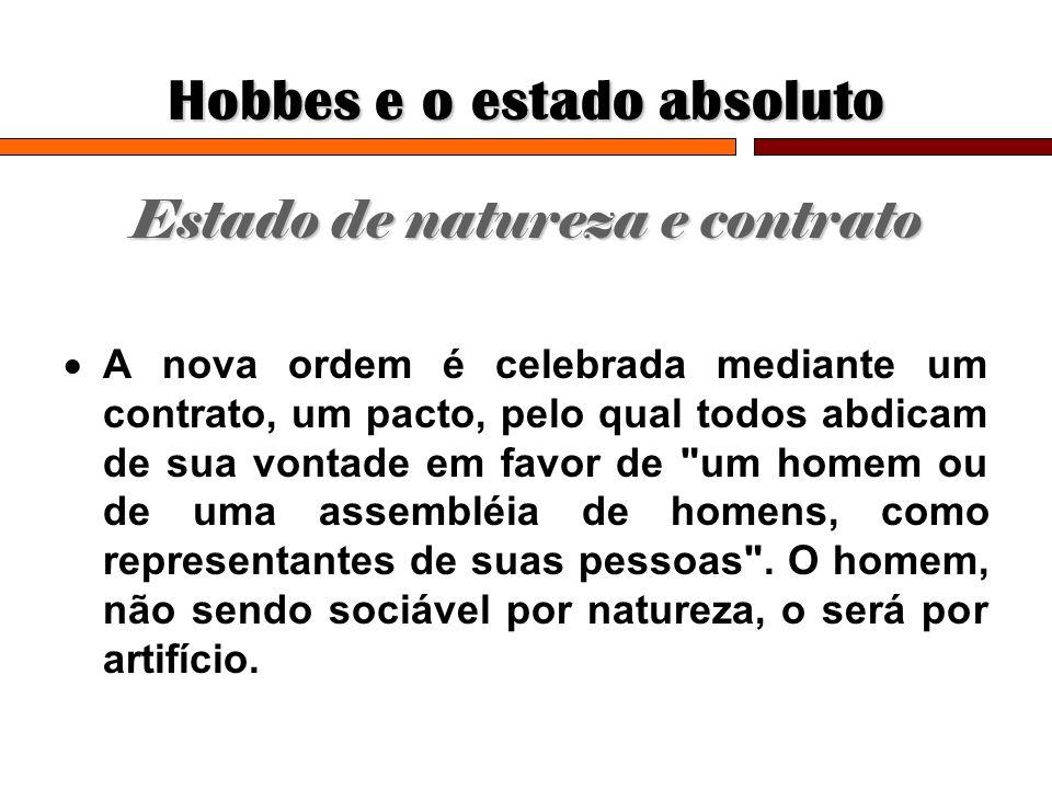 Hobbes e o estado absoluto Estado de natureza e contrato A nova ordem é celebrada mediante um contrato, um pacto, pelo qual todos abdicam de sua vonta