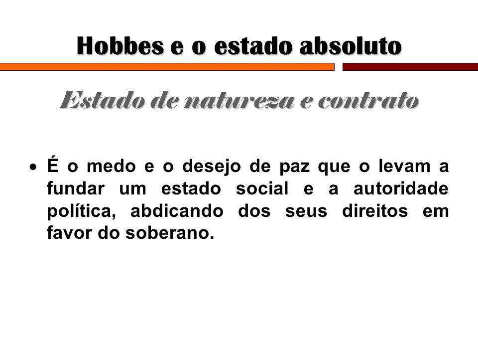 Hobbes e o estado absoluto Estado de natureza e contrato É o medo e o desejo de paz que o levam a fundar um estado social e a autoridade política, abd
