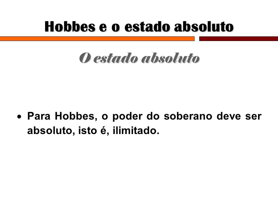 Hobbes e o estado absoluto O estado absoluto Para Hobbes, o poder do soberano deve ser absoluto, isto é, ilimitado.