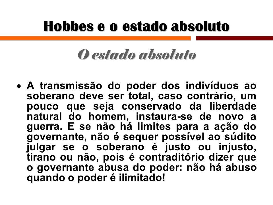 Hobbes e o estado absoluto O estado absoluto A transmissão do poder dos indivíduos ao soberano deve ser total, caso contrário, um pouco que seja conse