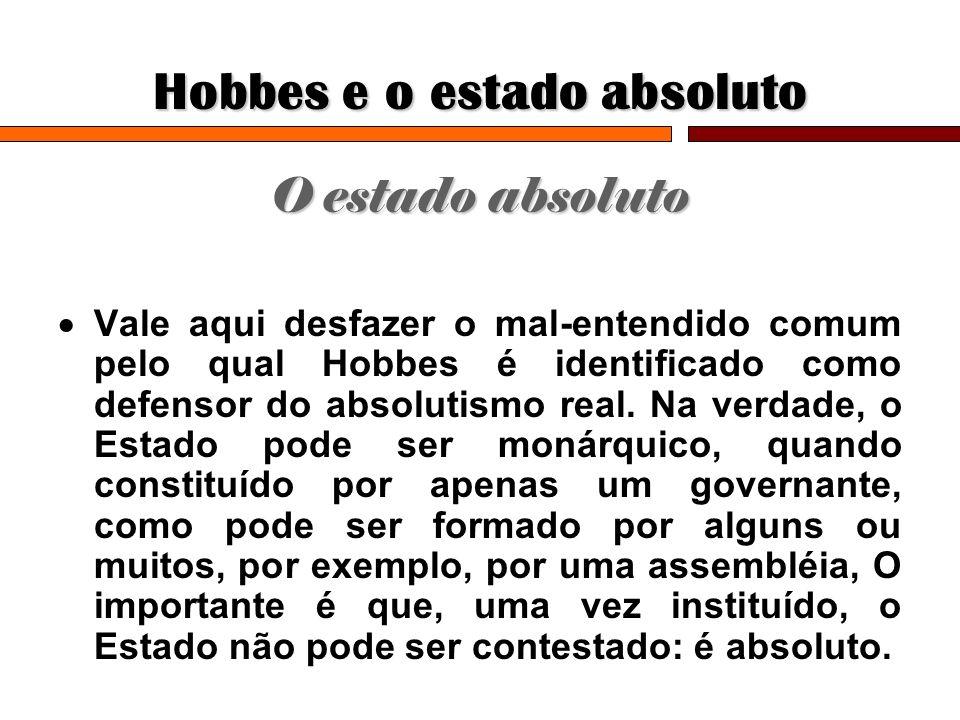 Hobbes e o estado absoluto O estado absoluto Vale aqui desfazer o mal-entendido comum pelo qual Hobbes é identificado como defensor do absolutismo rea