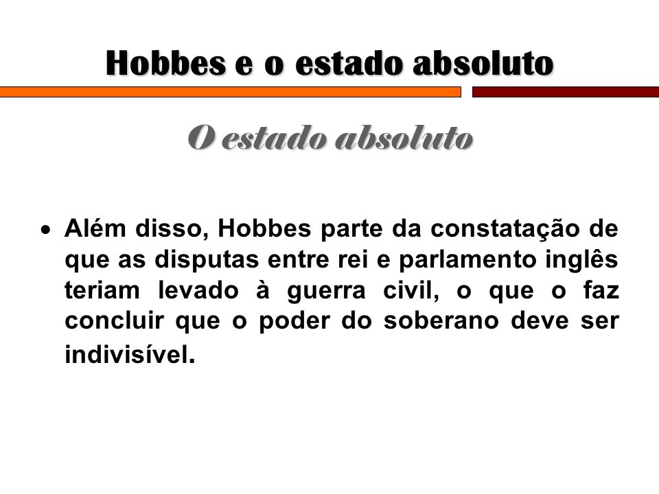 Hobbes e o estado absoluto O estado absoluto Além disso, Hobbes parte da constatação de que as disputas entre rei e parlamento inglês teriam levado à