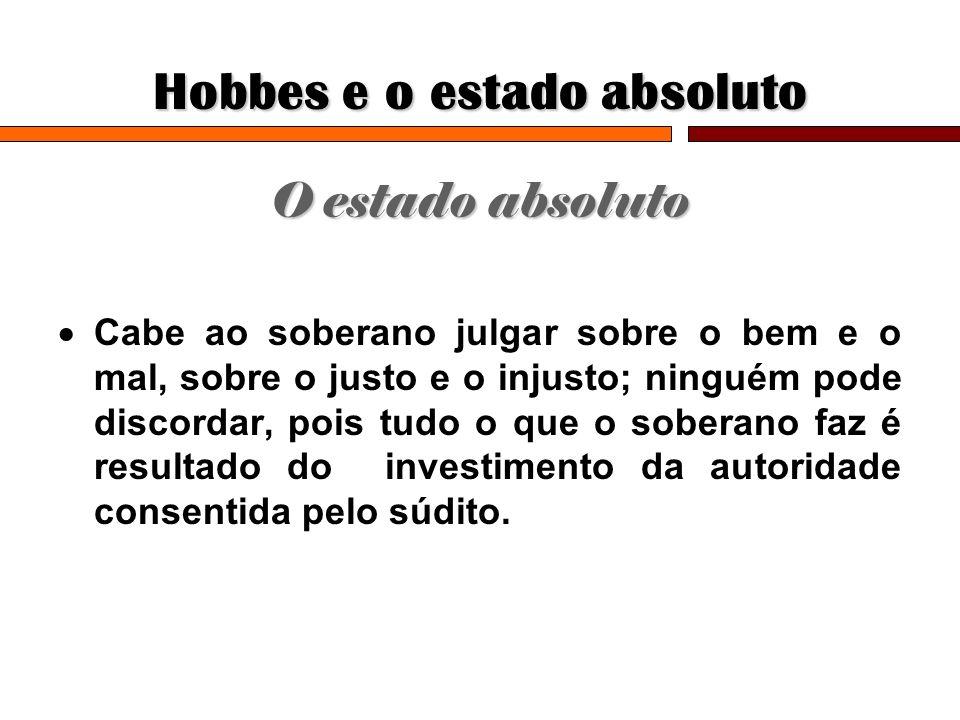 Hobbes e o estado absoluto O estado absoluto Cabe ao soberano julgar sobre o bem e o mal, sobre o justo e o injusto; ninguém pode discordar, pois tudo