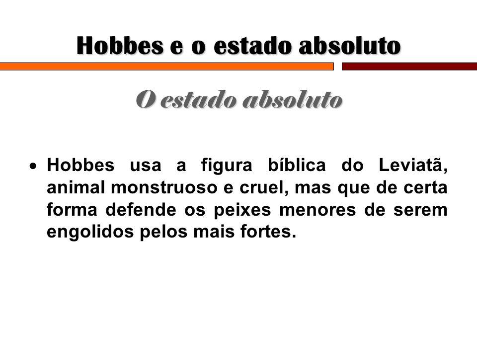 Hobbes e o estado absoluto O estado absoluto Hobbes usa a figura bíblica do Leviatã, animal monstruoso e cruel, mas que de certa forma defende os peix