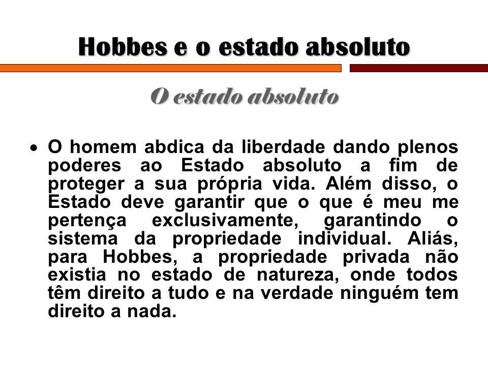 Hobbes e o estado absoluto O estado absoluto O homem abdica da liberdade dando plenos poderes ao Estado absoluto a fim de proteger a sua própria vida.