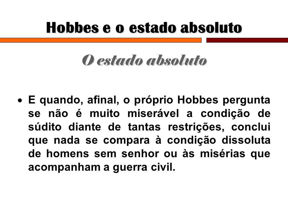 Hobbes e o estado absoluto O estado absoluto E quando, afinal, o próprio Hobbes pergunta se não é muito miserável a condição de súdito diante de tanta