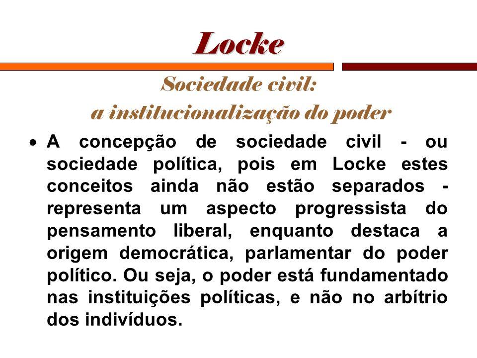 Locke Sociedade civil: a institucionalização do poder A concepção de sociedade civil - ou sociedade política, pois em Locke estes conceitos ainda não