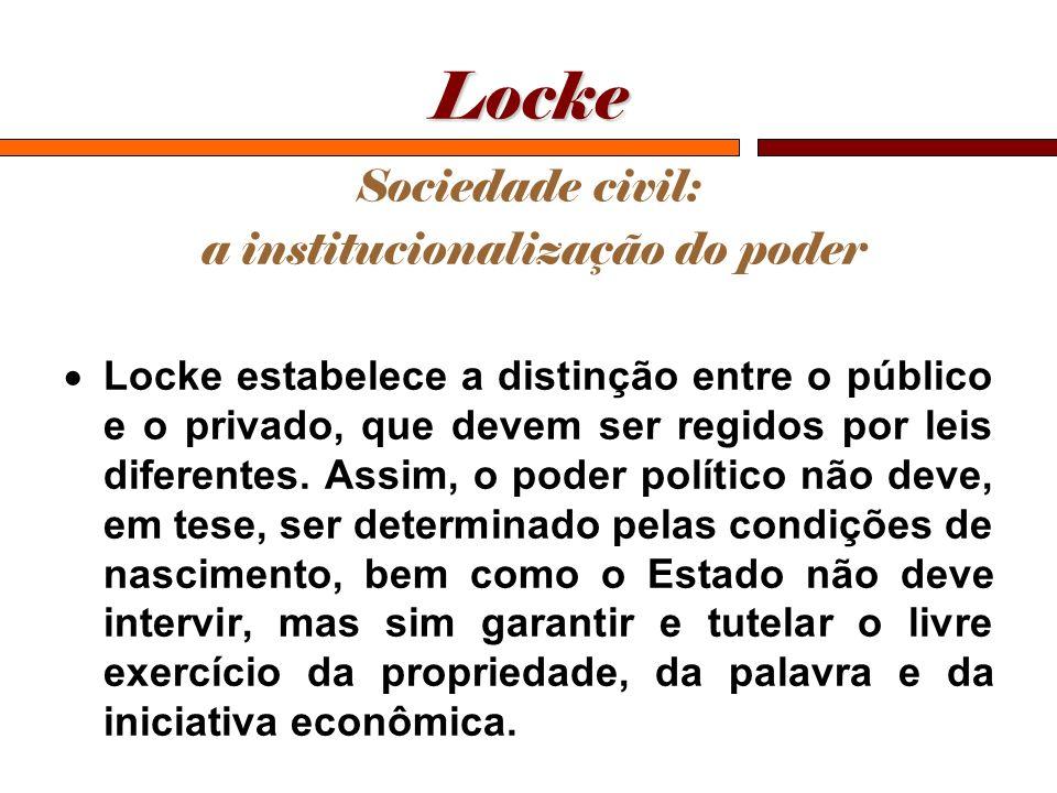 Locke Sociedade civil: a institucionalização do poder Locke estabelece a distinção entre o público e o privado, que devem ser regidos por leis diferen