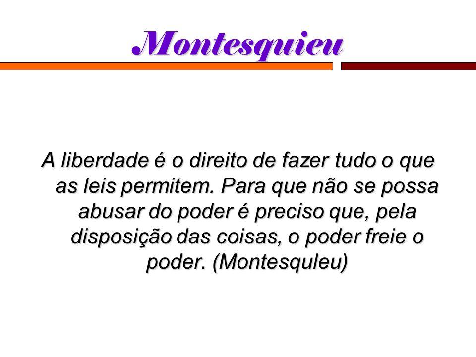 Montesquieu A liberdade é o direito de fazer tudo o que as leis permitem. Para que não se possa abusar do poder é preciso que, pela disposição das coi