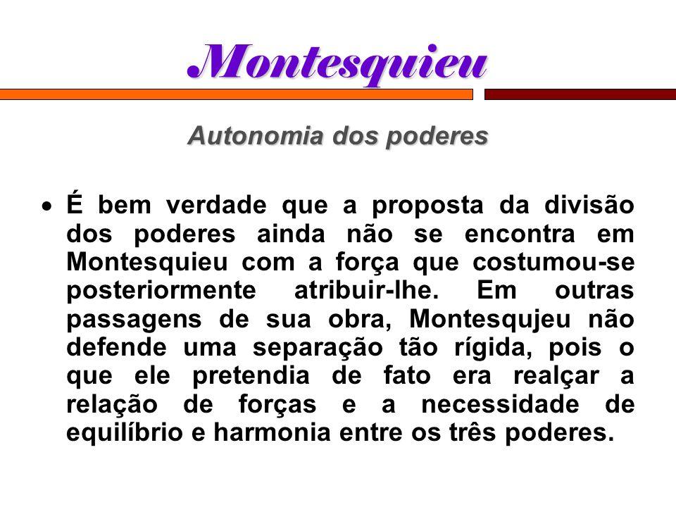 Montesquieu Autonomia dos poderes É bem verdade que a proposta da divisão dos poderes ainda não se encontra em Montesquieu com a força que costumou-se