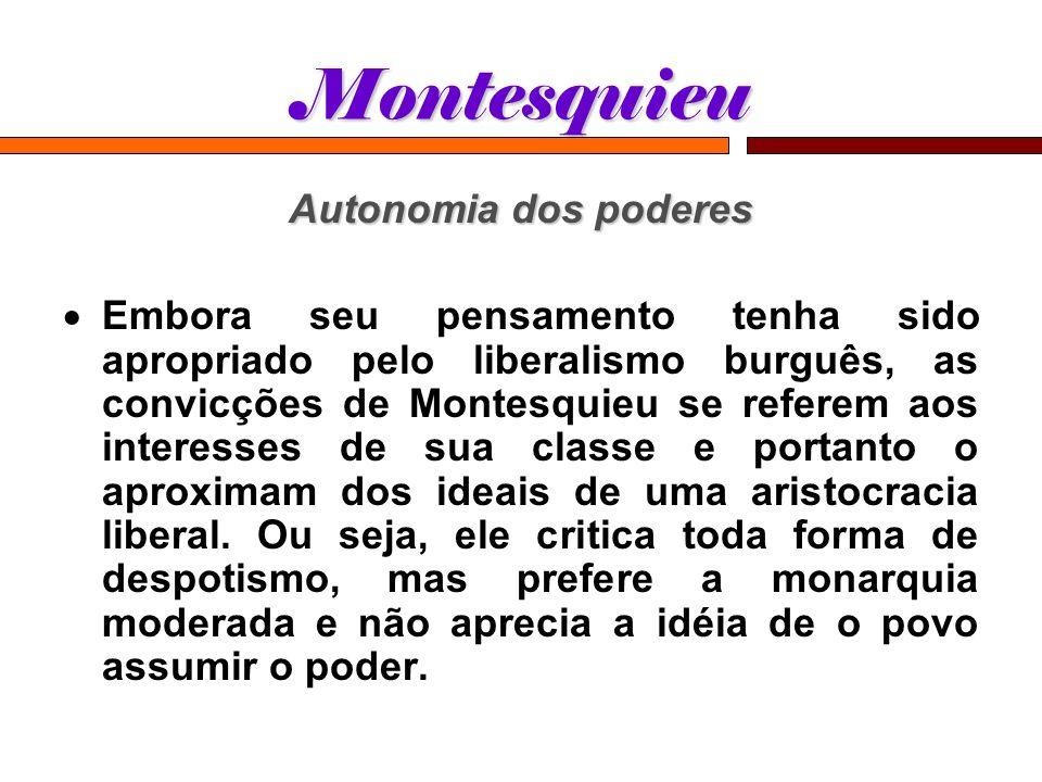 Montesquieu Autonomia dos poderes Embora seu pensamento tenha sido apropriado pelo liberalismo burguês, as convicções de Montesquieu se referem aos in
