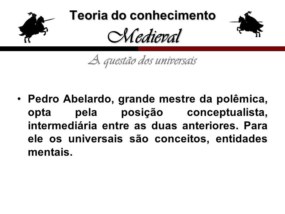 Teoria do conhecimento Medieval A questão dos universais Pedro Abelardo, grande mestre da polêmica, opta pela posição conceptualista, intermediária en