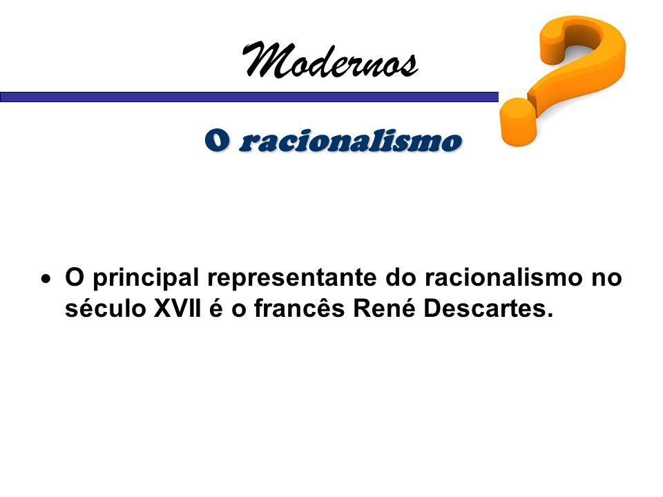 Modernos O racionalismo O principal representante do racionalismo no século XVII é o francês René Descartes.