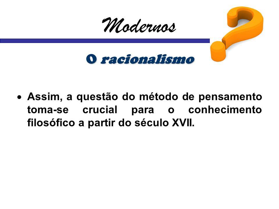 Modernos O racionalismo Assim, a questão do método de pensamento toma-se crucial para o conhecimento filosófico a partir do século XVII.