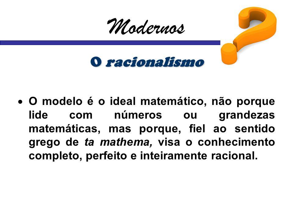 Modernos O racionalismo O modelo é o ideal matemático, não porque lide com números ou grandezas matemáticas, mas porque, fiel ao sentido grego de ta m