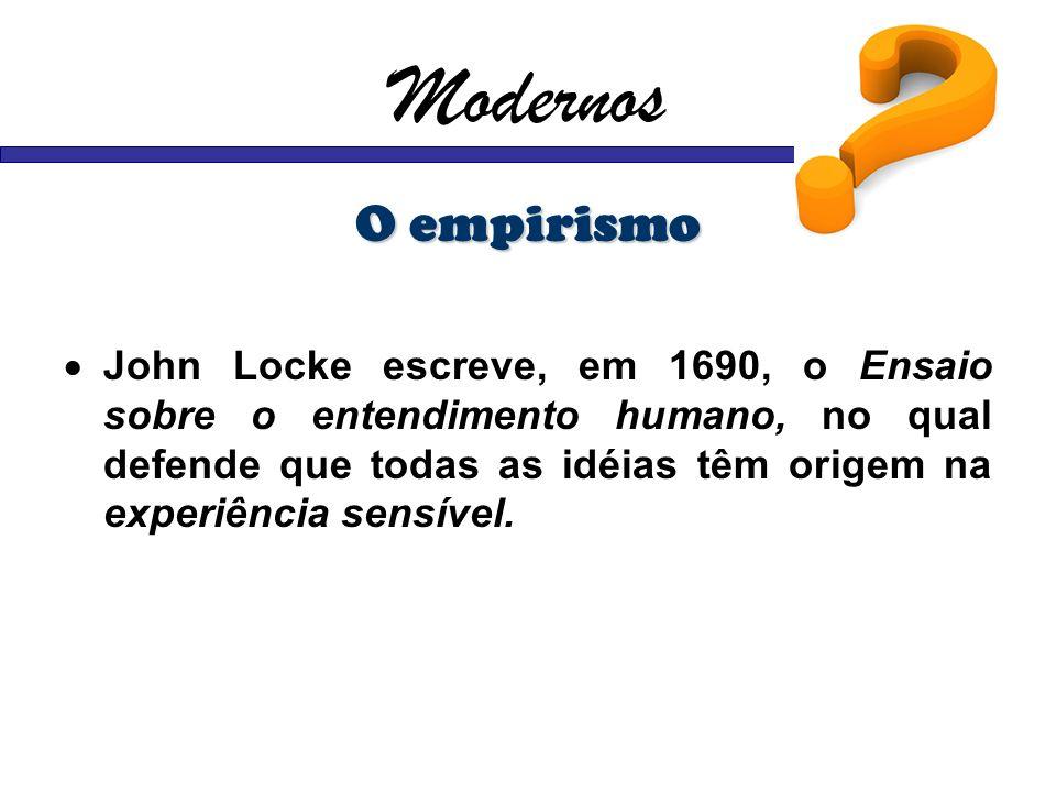 Modernos O empirismo John Locke escreve, em 1690, o Ensaio sobre o entendimento humano, no qual defende que todas as idéias têm origem na experiência