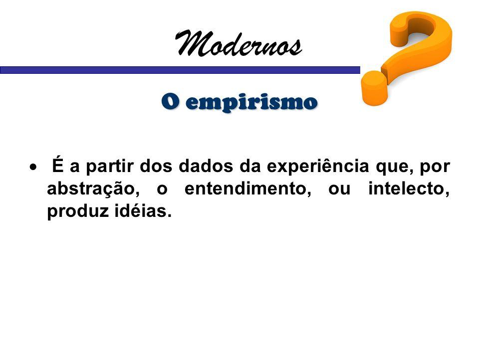 Modernos O empirismo É a partir dos dados da experiência que, por abstração, o entendimento, ou intelecto, produz idéias.
