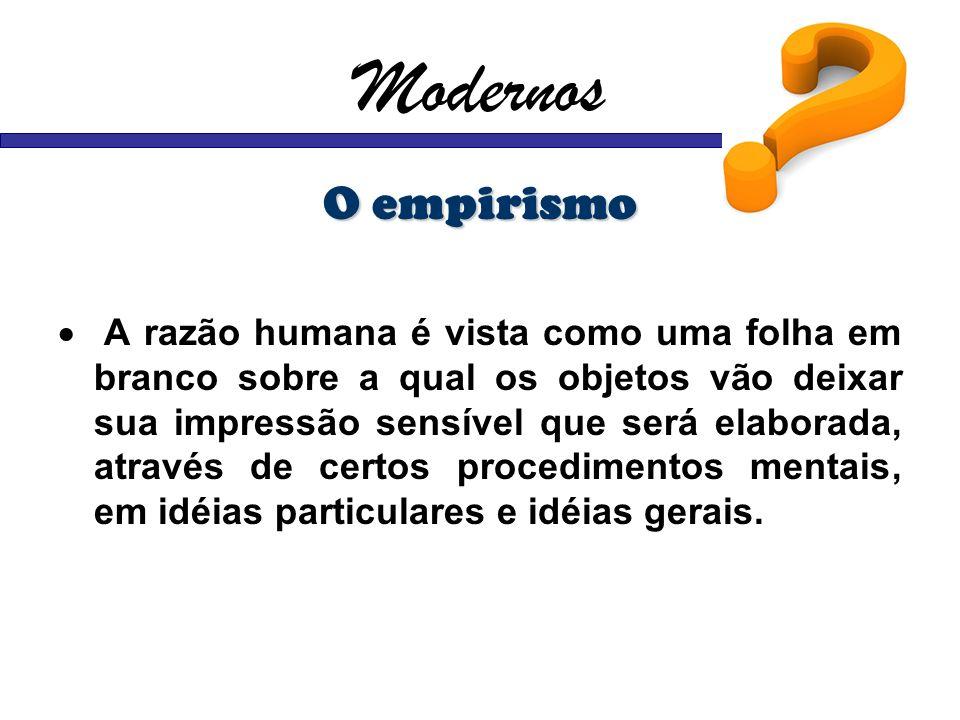 Modernos O empirismo A razão humana é vista como uma folha em branco sobre a qual os objetos vão deixar sua impressão sensível que será elaborada, atr