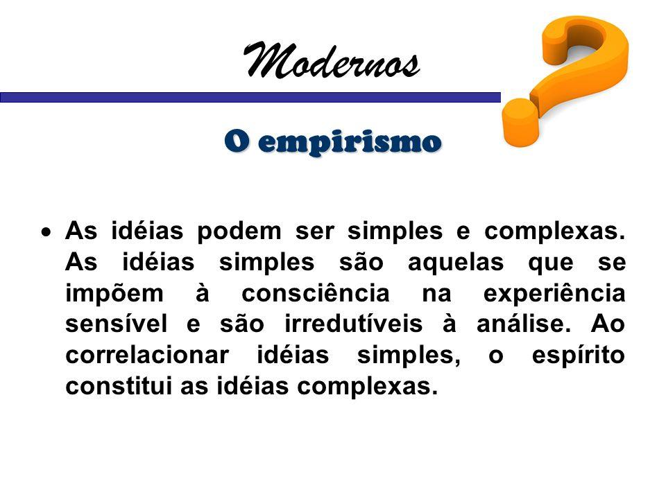 Modernos O empirismo As idéias podem ser simples e complexas. As idéias simples são aquelas que se impõem à consciência na experiência sensível e são