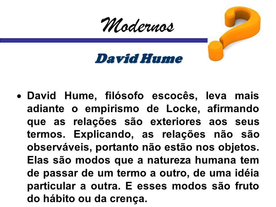 Modernos David Hume David Hume, filósofo escocês, leva mais adiante o empirismo de Locke, afirmando que as relações são exteriores aos seus termos. Ex