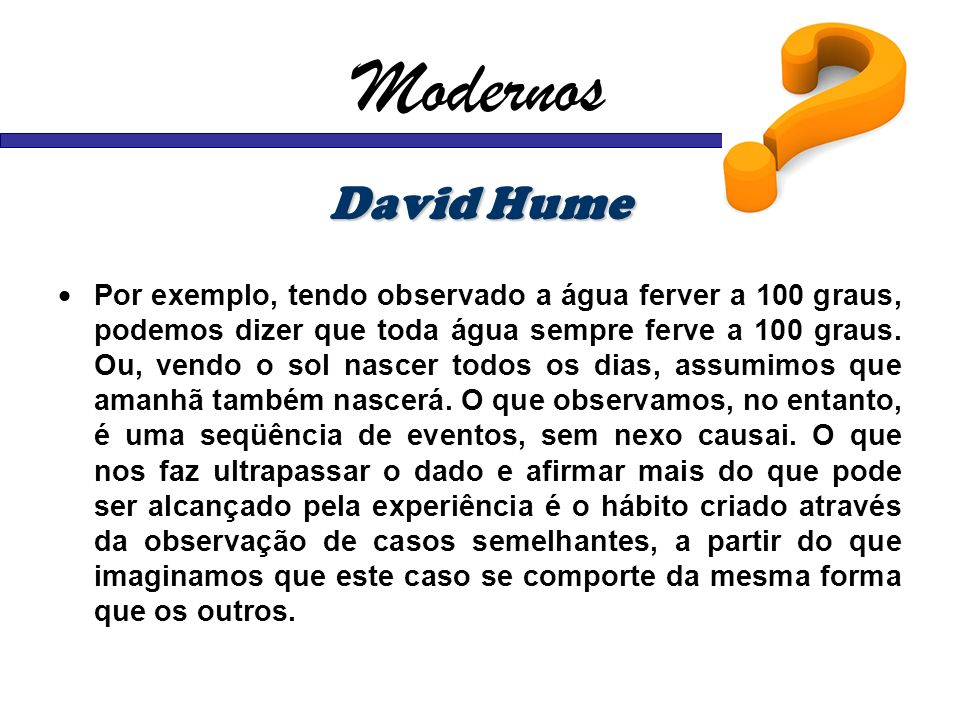 Modernos David Hume Por exemplo, tendo observado a água ferver a 100 graus, podemos dizer que toda água sempre ferve a 100 graus. Ou, vendo o sol nasc