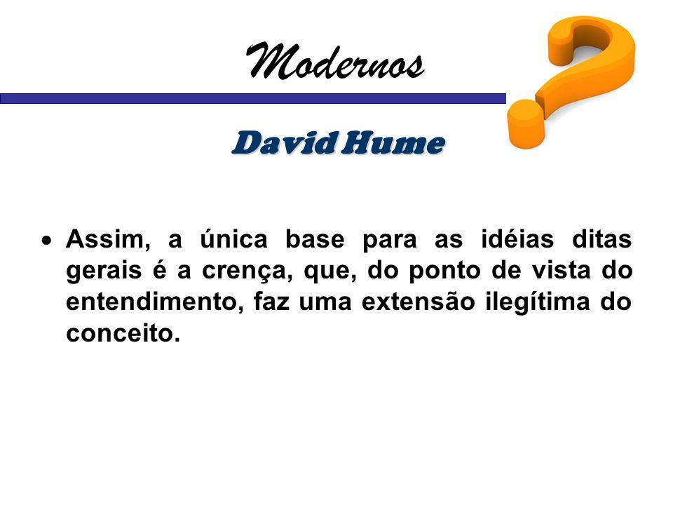 Modernos David Hume Assim, a única base para as idéias ditas gerais é a crença, que, do ponto de vista do entendimento, faz uma extensão ilegítima do