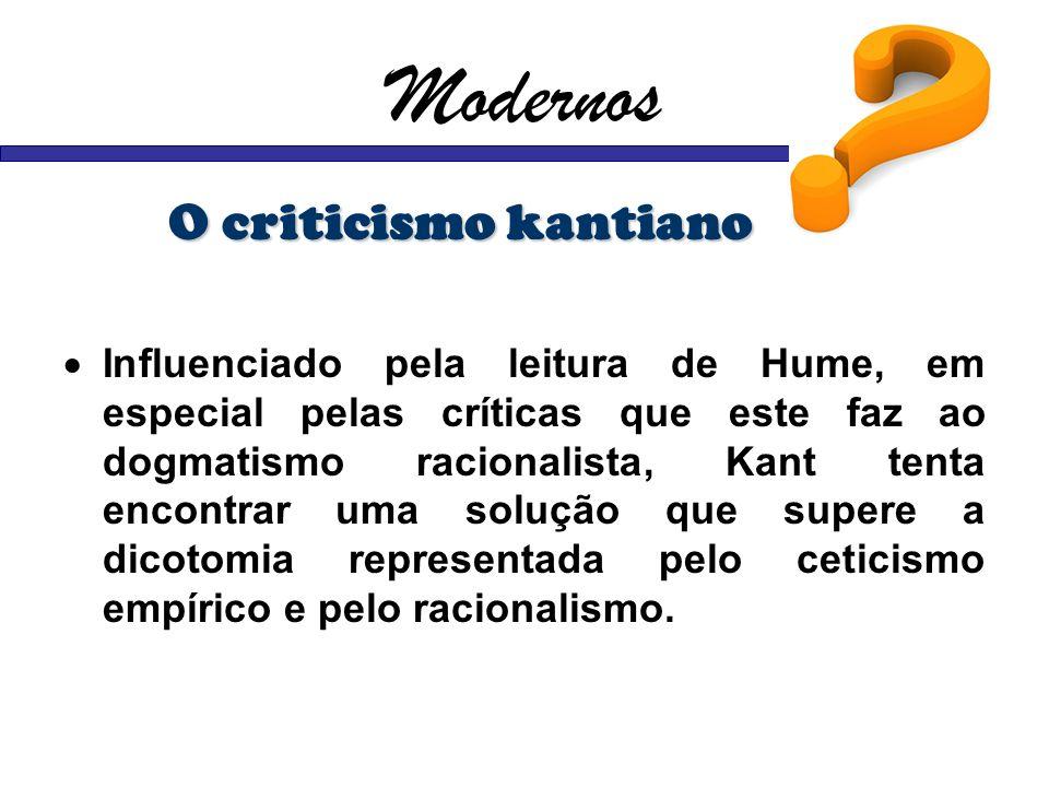 Modernos O criticismo kantiano Influenciado pela leitura de Hume, em especial pelas críticas que este faz ao dogmatismo racionalista, Kant tenta encon