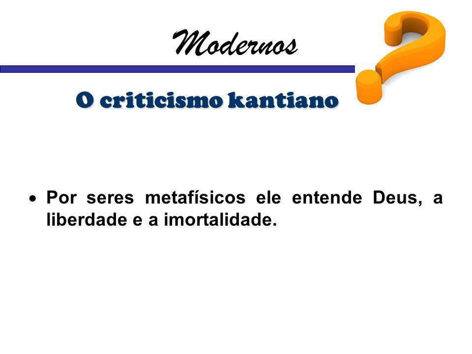 Modernos O criticismo kantiano Por seres metafísicos ele entende Deus, a liberdade e a imortalidade.