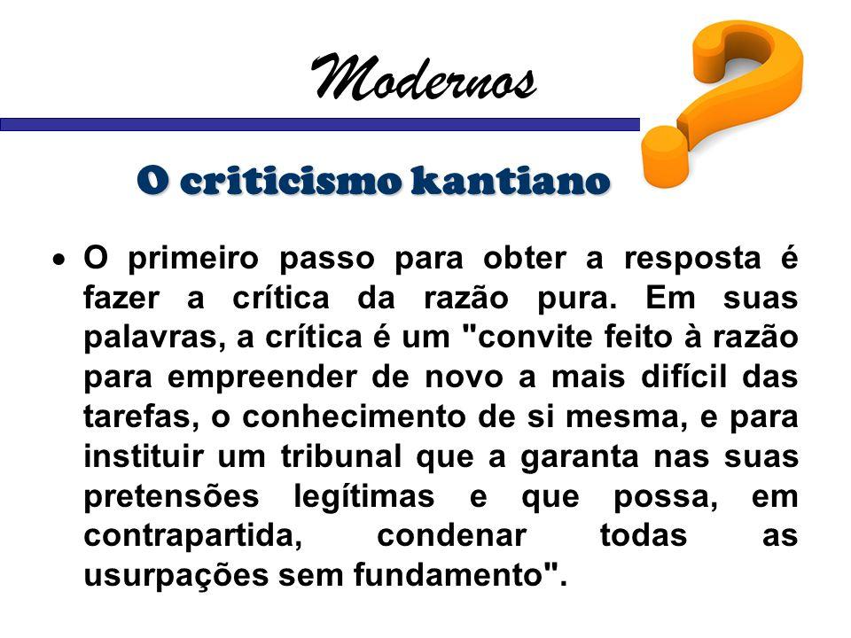 Modernos O criticismo kantiano O primeiro passo para obter a resposta é fazer a crítica da razão pura. Em suas palavras, a crítica é um