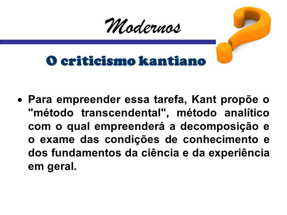 Modernos O criticismo kantiano Para empreender essa tarefa, Kant propõe o