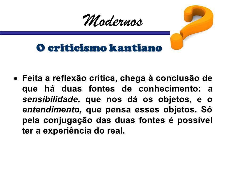 Modernos O criticismo kantiano Feita a reflexão crítica, chega à conclusão de que há duas fontes de conhecimento: a sensibilidade, que nos dá os objet
