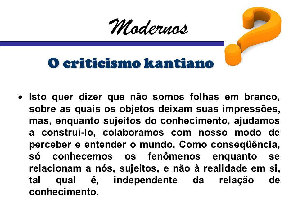 Modernos O criticismo kantiano Isto quer dizer que não somos folhas em branco, sobre as quais os objetos deixam suas impressões, mas, enquanto sujeito