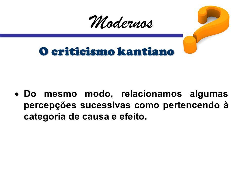 Modernos O criticismo kantiano Do mesmo modo, relacionamos algumas percepções sucessivas como pertencendo à categoria de causa e efeito.