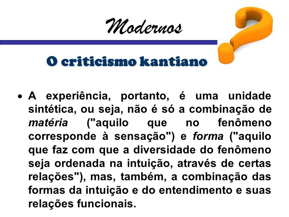 Modernos O criticismo kantiano A experiência, portanto, é uma unidade sintética, ou seja, não é só a combinação de matéria (