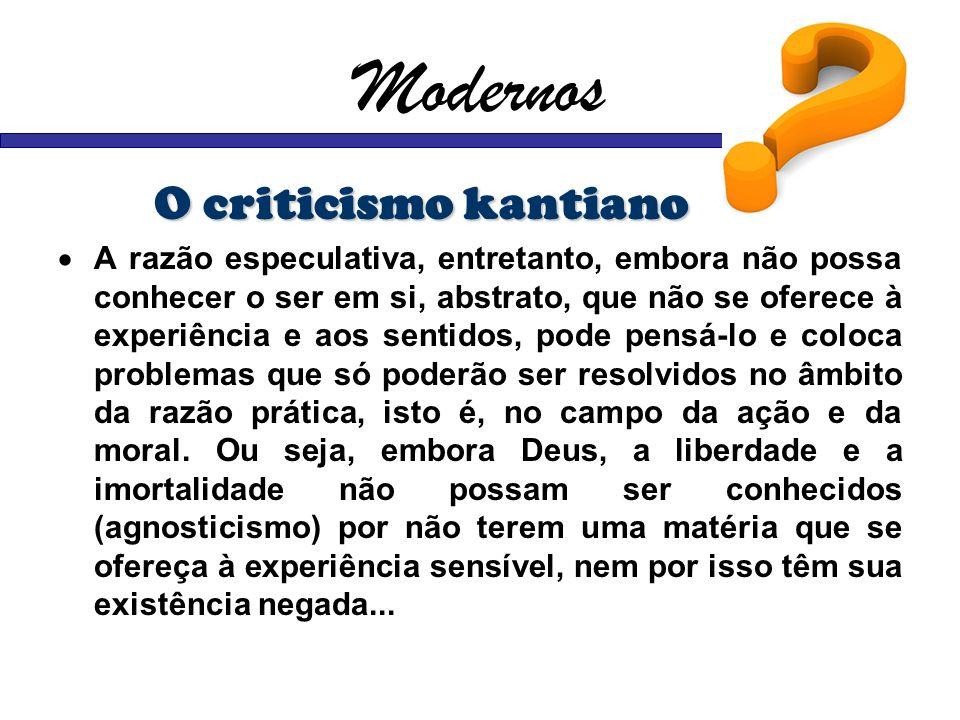 Modernos O criticismo kantiano A razão especulativa, entretanto, embora não possa conhecer o ser em si, abstrato, que não se oferece à experiência e a
