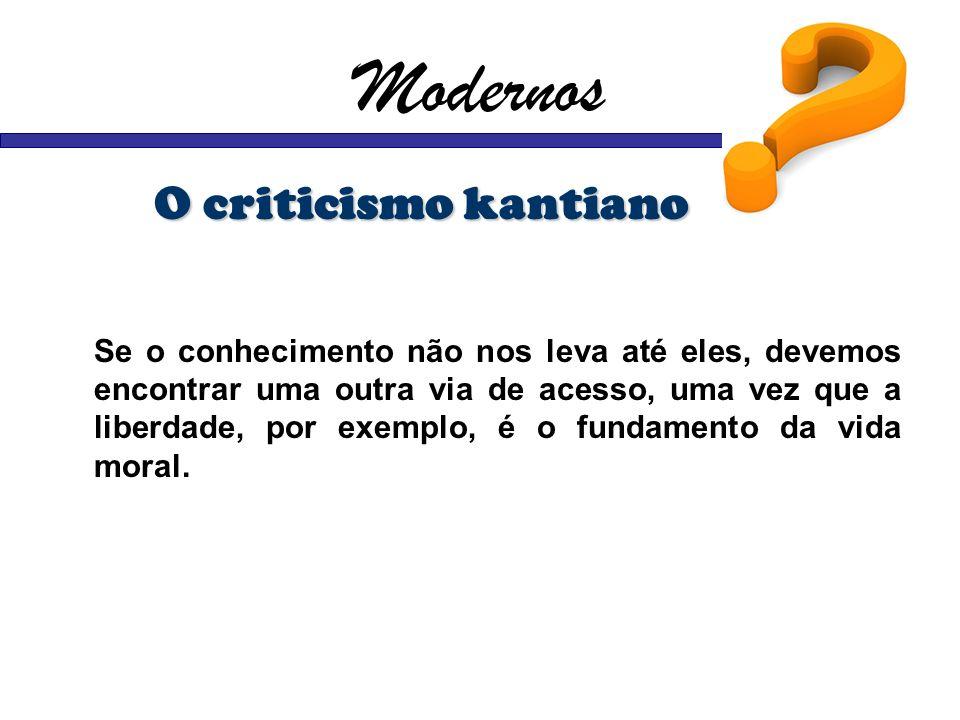 Modernos O criticismo kantiano Se o conhecimento não nos leva até eles, devemos encontrar uma outra via de acesso, uma vez que a liberdade, por exempl