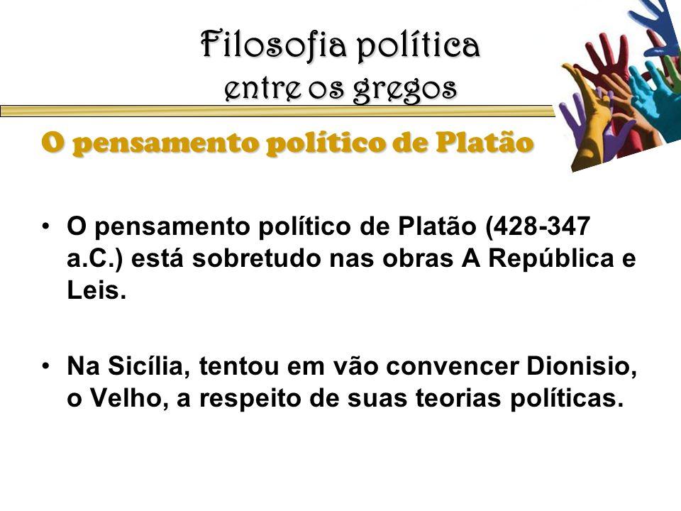 Filosofia política entre os gregos O pensamento político de Platão O pensamento político de Platão (428-347 a.C.) está sobretudo nas obras A República