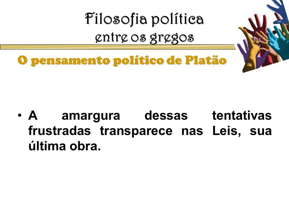 Filosofia política entre os gregos O pensamento político de Platão A amargura dessas tentativas frustradas transparece nas Leis, sua última obra.