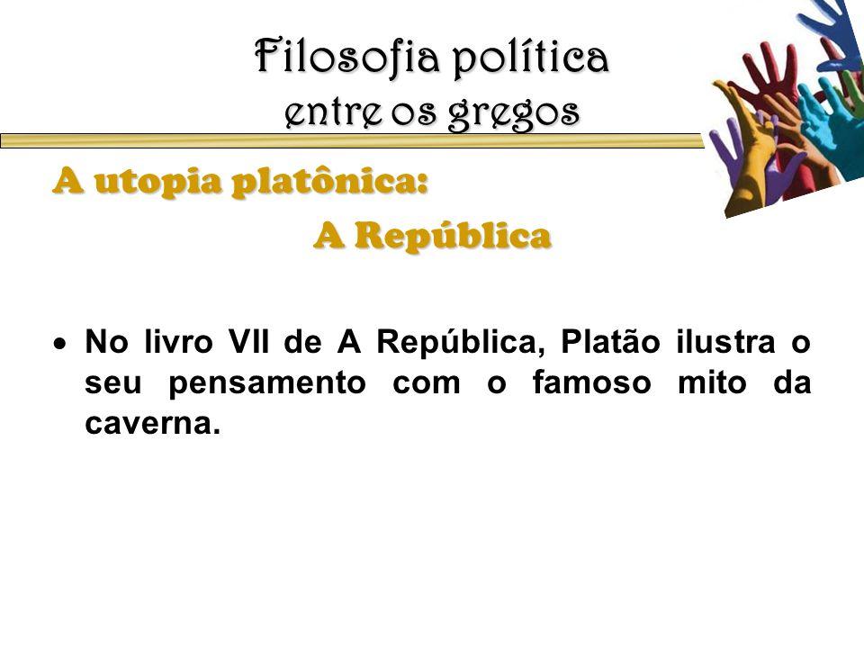 Filosofia política entre os gregos A utopia platônica: A República No livro VII de A República, Platão ilustra o seu pensamento com o famoso mito da c