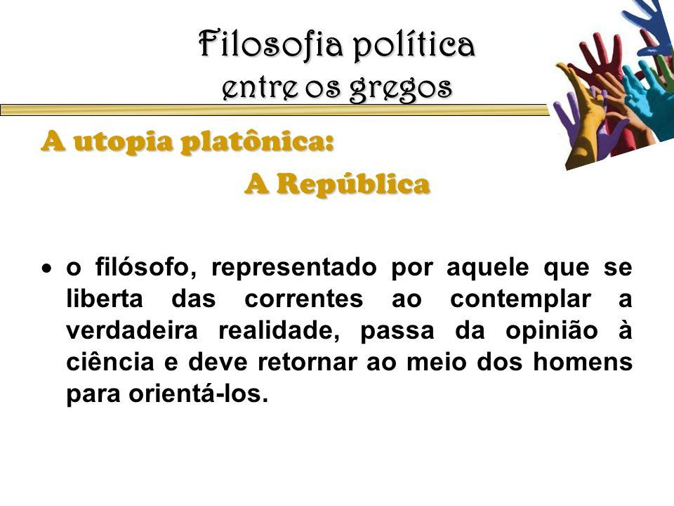 Filosofia política entre os gregos A utopia platônica: A República o filósofo, representado por aquele que se liberta das correntes ao contemplar a ve