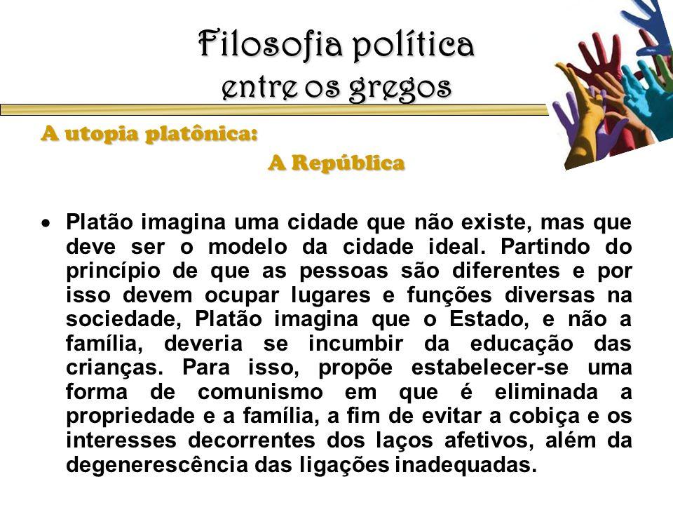 Filosofia política entre os gregos A utopia platônica: A República Platão imagina uma cidade que não existe, mas que deve ser o modelo da cidade ideal