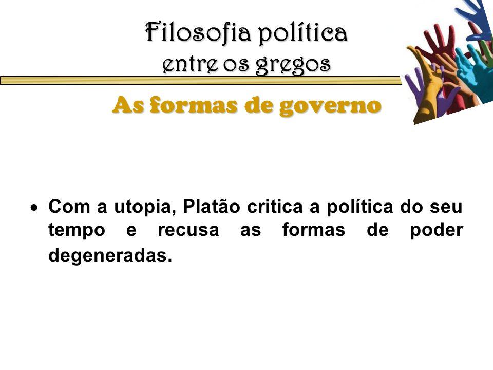 Filosofia política entre os gregos As formas de governo Com a utopia, Platão critica a política do seu tempo e recusa as formas de poder degeneradas.