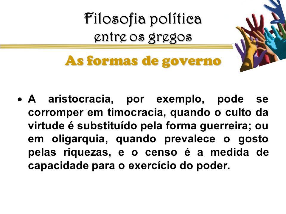 Filosofia política entre os gregos As formas de governo A aristocracia, por exemplo, pode se corromper em timocracia, quando o culto da virtude é subs