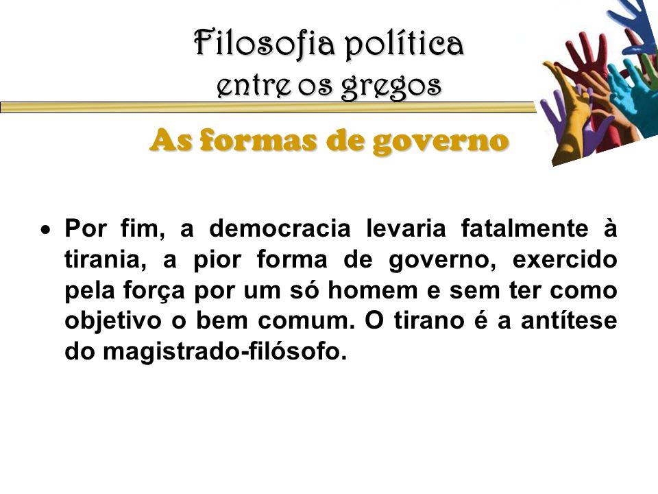 Filosofia política entre os gregos As formas de governo Por fim, a democracia levaria fatalmente à tirania, a pior forma de governo, exercido pela for