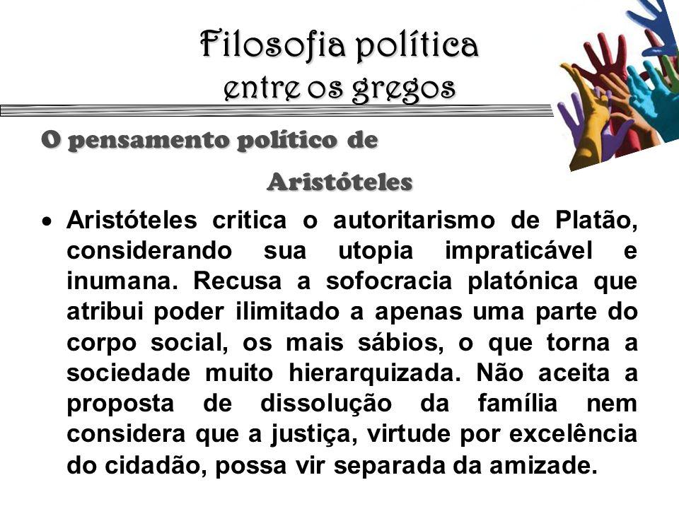 Filosofia política entre os gregos O pensamento político de Aristóteles Aristóteles critica o autoritarismo de Platão, considerando sua utopia imprati