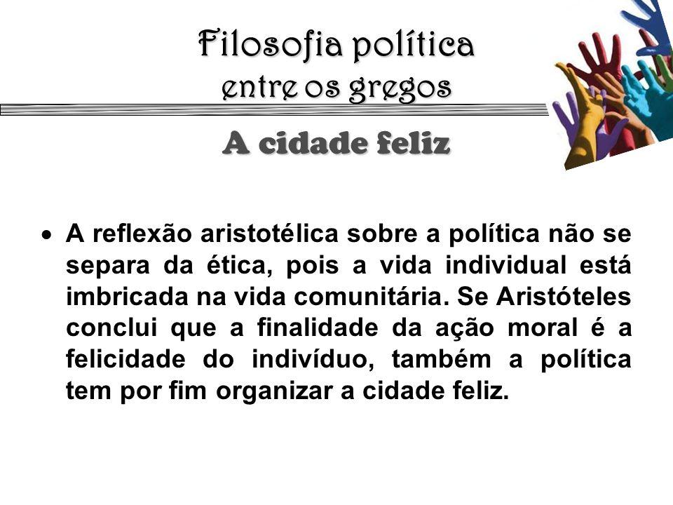 Filosofia política entre os gregos A cidade feliz A reflexão aristotélica sobre a política não se separa da ética, pois a vida individual está imbrica