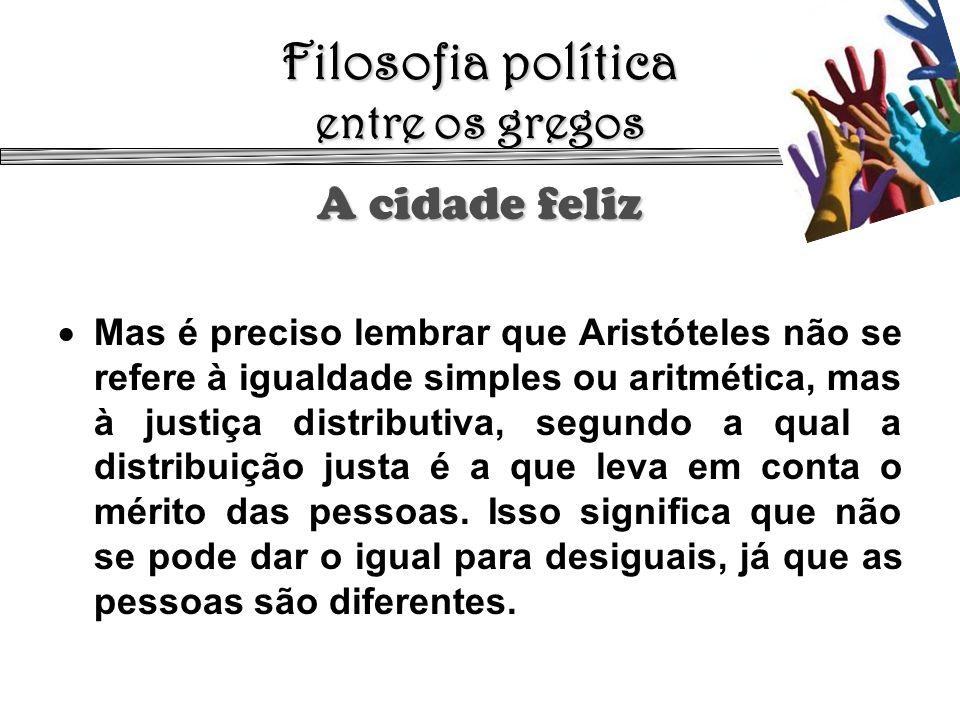 Filosofia política entre os gregos A cidade feliz Mas é preciso lembrar que Aristóteles não se refere à igualdade simples ou aritmética, mas à justiça